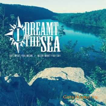 I Dreamt The Sea - Say What You Mean / Mean What You Say (2015)