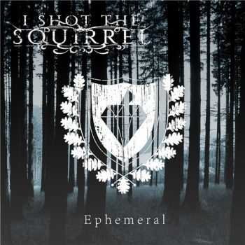 I Shot The Squirrel - Ephemeral (2015)