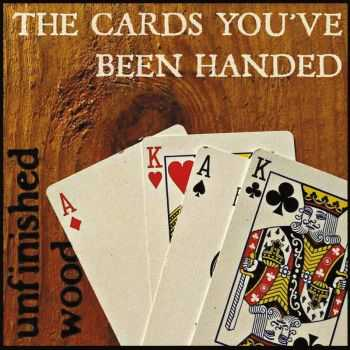 Unfinished Wood - The Cards You've Been Handed (2015)