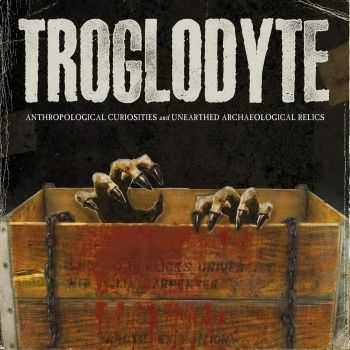 Troglodyte - Anthropological Curiosities And Unearthed Archaeological Relics (2015)