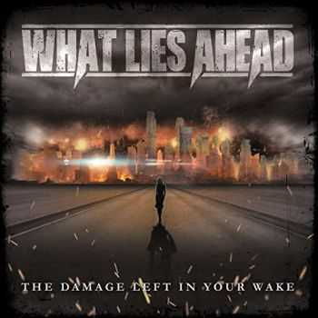 What Lies Ahead - The Damage Left In Your Wake (2016)