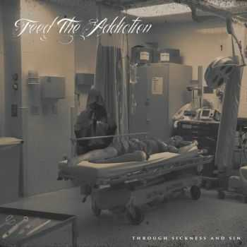 Feed The Addiction - Through Sickness And Sin (2015)