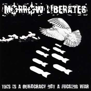 Morrow Liberates - This Is A Democracy Not A Fucking War (2010)