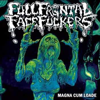 Full Frontal Face Fuckers - Magna Cum Loade (2016)