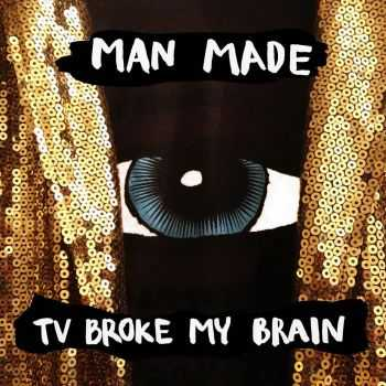 Man Made - TV Broke My Brain (2016)