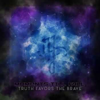 Moments Till Fall - Truth Favors The Brave (2016)