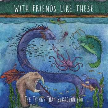 With Friends Like These - The Things That Surround You (2016)