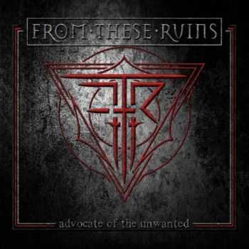 From These Ruins - Advocate of the Unwanted (2016)