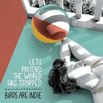 Birds Are Indie - Let's Pretend The World Has Stopped (2016)
